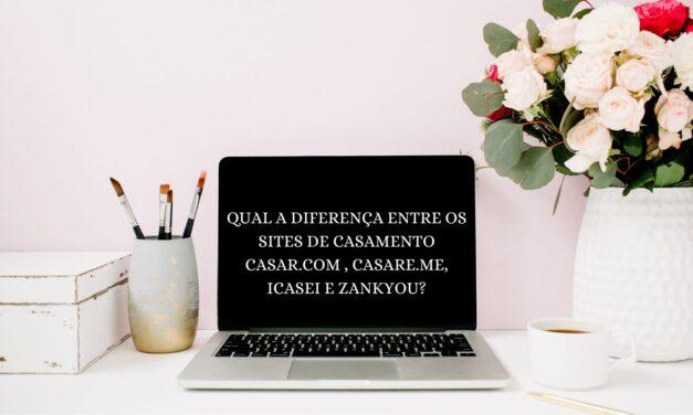 QUAL A DIFERENÇA ENTRE OS SITES DE CASAMENTO CASAR.COM , CASARE.ME, ICASEI E ZANKYOU?