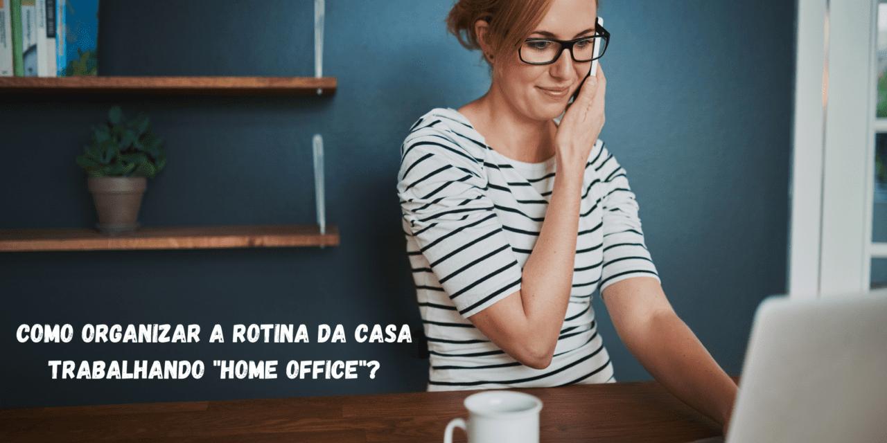 """COMO ORGANIZAR A ROTINA DA CASA TRABALHANDO """"HOME OFFICE""""?"""